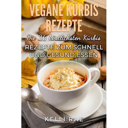 Vegane Kürbis Rezepte: Die 26 köstlichsten Kürbis Rezepte zum schnell und gesund Essen - eBook