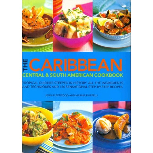 The Caribbean, Central & South American Cookbook: Tropical Cuisines Steeped in History: All the Ingredients and Techniques, and 150 Sensational Step-by-Step Recipes