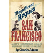 The Magnificent Rogues of San Francisco : A Gallery of Fakers and Frauds, Rascals and Robber Barons, Scoundrels and Scalawags (Paperback)
