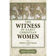 The Witness of Early Christian Women : Mothers of the Church