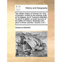 The Military History of Charles XII. King of Sweden, Written by the Express Order of His Majesty, by M. Gustavus Adlerfeld, to Which Is Added, an Exact Account of the Battle of Pultowa, Illustrated with Plans in Three Volumes. Volume 2 of 3