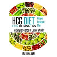 Hcg Diet: HCG Diet for Beginners-The Simple Science of Losing Weight HCG Diet Recipes- HCG Diet Cookbook (Paperback)