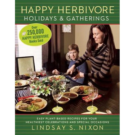 Happy Herbivore Holidays & Gatherings : Easy Plant-Based Recipes for Your Healthiest Celebrations and Special