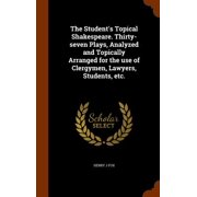 The Student's Topical Shakespeare. Thirty-Seven Plays, Analyzed and Topically Arranged for the Use of Clergymen, Lawyers, Students, Etc.