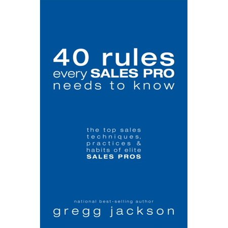 40 Rules Every Sales Pro Needs to Know : The Top Sales Techniques, Practices & Habits of Elite Sales
