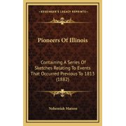 Pioneers of Illinois: Containing a Series of Sketches Relating to Events That Occurred Previous to 1813 (1882) (Hardcover)
