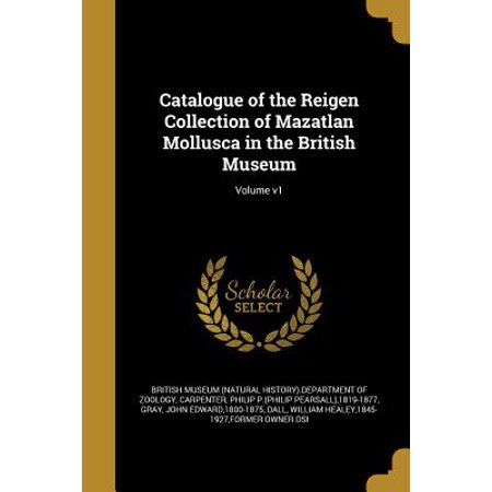 Catalogue of the Reigen Collection of Mazatlan Mollusca in the British Museum; Volume V1