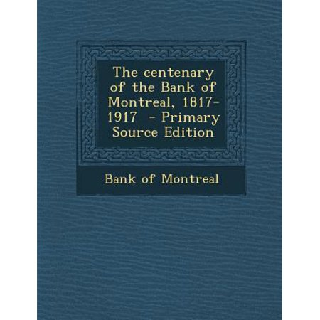 The Centenary Of The Bank Of Montreal  1817 1917   Primary Source Edition