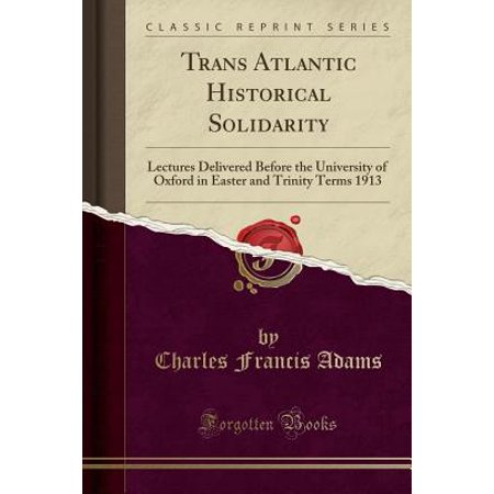 Trans Atlantic Historical Solidarity : Lectures Delivered Before the University of Oxford in Easter and Trinity Terms 1913 (Classic Reprint)