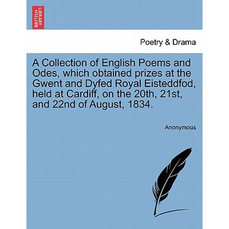 A   Collection of English Poems and Odes, Which Obtained Prizes at the Gwent and Dyfed Royal Eisteddfod, Held at Cardiff, on the 20th, 21st, and 22nd