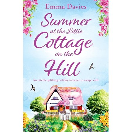 Summer at the Little Cottage on the Hill : An Utterly Uplifting Holiday Romance to Escape with ()