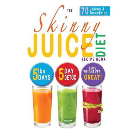 The Skinny Juice Diet Recipe Book : 5lbs, 5 Days. the Ultimate Kick-Start Diet and Detox Plan to Lose Weight & Feel (Lose 10lbs In 3 Days Diet Plan)