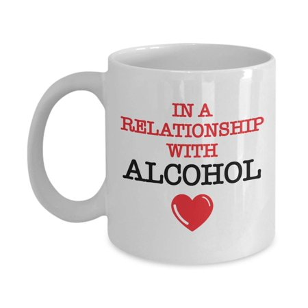 In A Relationship With Alcohol Funny Coffee & Tea Gift Mug For Drinkers And Lover Of Alcoholic Drinks Such As Beer, Sparkling Wine, Brandy, Gin, Rum, Whiskey, Vodka, Scotch, Margarita &