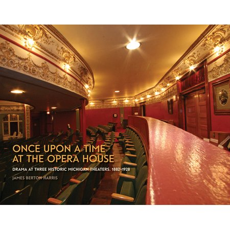Once upon a Time at the Opera House : Drama at Three Historic Michigan Theaters, 1882-1928