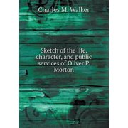Sketch of the Life, Character, and Public Services of Oliver P. Morton
