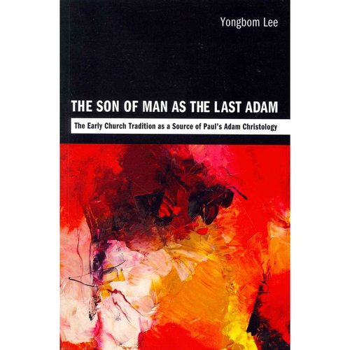 The Son of Man as the Last Adam: The Early Church Tradition as a Source of Paul's Adam Christology
