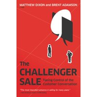 The Challenger Sale : Taking Control of the Customer Conversation
