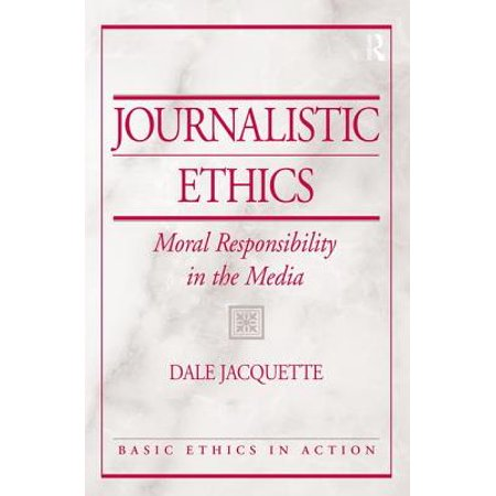Journalistic Ethics Moral Responsibility in the Media by Dale