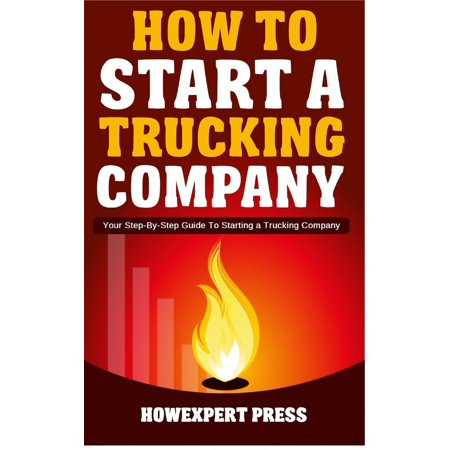 How to Start a Trucking Company: Your Step-By-Step Guide to Starting a Trucking Company -
