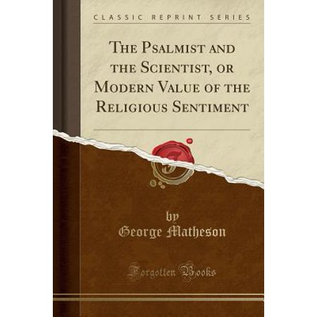 The Psalmist and the Scientist, or Modern Value of the Religious Sentiment (Classic Reprint)