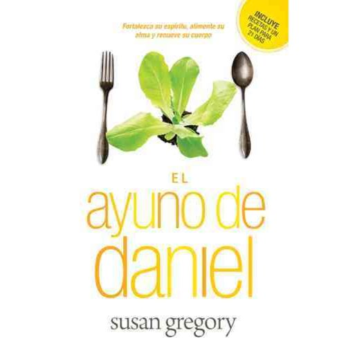 El ayuno de Daniel / The Daniel Fast: Fortalece su espiritu, alimenta su alma y renueva su cuerpo / Strengthen Your Spirit, Feed Your Soul and Renew Your Body