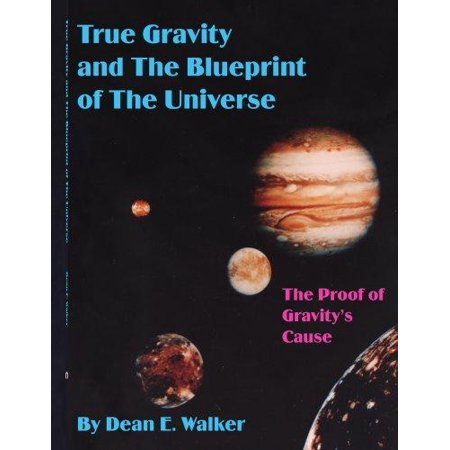 True Gravity And The Blueprint Of The Universe  The Proof Of Gravitys Cause