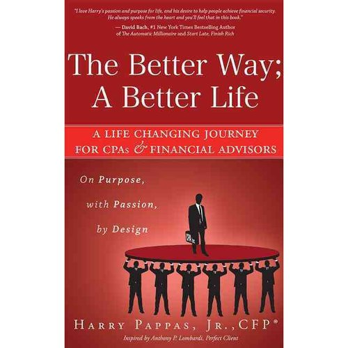The Better Way; A Better Life: A Life Changing Journey for CPAs & Financial Advisors: on Purpose, with Passion, by Design