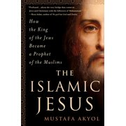 The Islamic Jesus : How the King of the Jews Became a Prophet of the Muslims