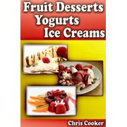 Scrumptious Fruit Dessert Recipes, Yogurts and Ice Creams For Hot Summer Days - eBook