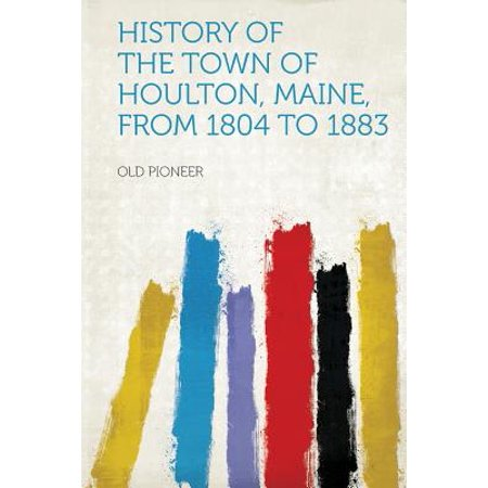 History of the Town of Houlton, Maine, from 1804 to (Towns In Maine That Start With B)