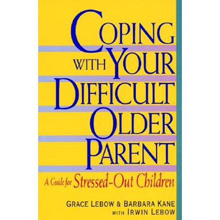 Irwin Guide - Coping with Your Difficult Older Parent : A Guide for Stressed Out Children