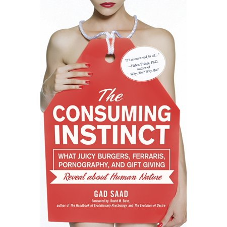 The Consuming Instinct : What Juicy Burgers, Ferraris, Pornography, and Gift Giving Reveal About Human Nature ()