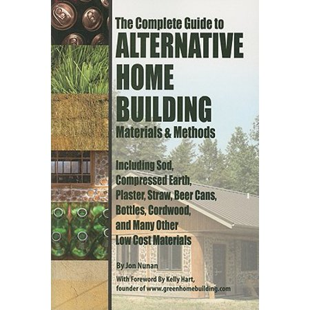 The Complete Guide to Alternative Home Building Materials & Methods : Including Sod, Compressed Earth, Plaster, Straw, Beer Cans, Bottles, Cordwood, and Many Other Low Cost