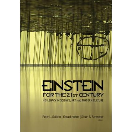 Einstein for the 21st Century : His Legacy in Science, Art, and Modern