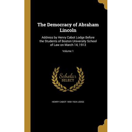 The Democracy of Abraham Lincoln : Address by Henry Cabot Lodge Before the Students of Boston University School of Law on March 14, 1913; Volume (Definition Of Democracy Given By Abraham Lincoln)