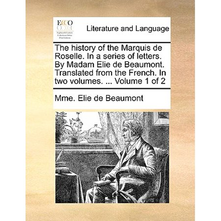 The History of the Marquis de Roselle. in a Series of Letters. by Madam Elie de Beaumont. Translated from the French. in Two Volumes. ... Volume 1 of 2