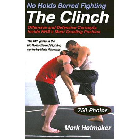 No Holds Barred Fighting: The Clinch : Offensive and Defensive Concepts Inside NHB's Most Grueling