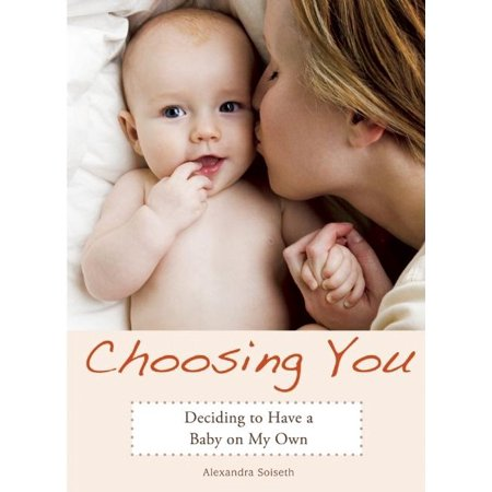Choosing You : Deciding to Have a Baby on My Own Choosing You is the deeply honest memoir of one woman's decision to brave pregnancy and motherhood alone. All her adult life, Alexandra Soiseth has wanted a husband, children, dogs and cats--a busy, loving, home. But at thirty-nine, with no husband on the horizon, she decides to take matters into her own hands. She googles for sperm. Choosing You is Alexandra's memoir. With humor and heart, she shares the often gut-wrenching reality she faces in having a baby on her own: a mother and father who disapprove, friends who think she's crazy, a society that thinks she's selfish. But it is her struggle with weight and self image, possible infertility, and the terror of bringing a child into this world without a father that almost stops her from getting what she wants most--a family. Alexandra's story shows us all that with a little guts, a lot of love, and the internet, almost anything is possible.