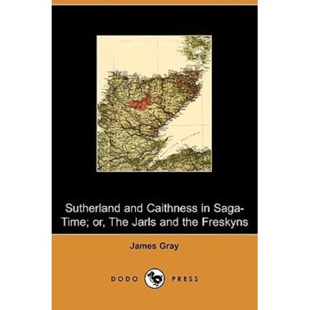 Sutherland and Caithness in Saga-time; Or, the Jarls and the Freskyns