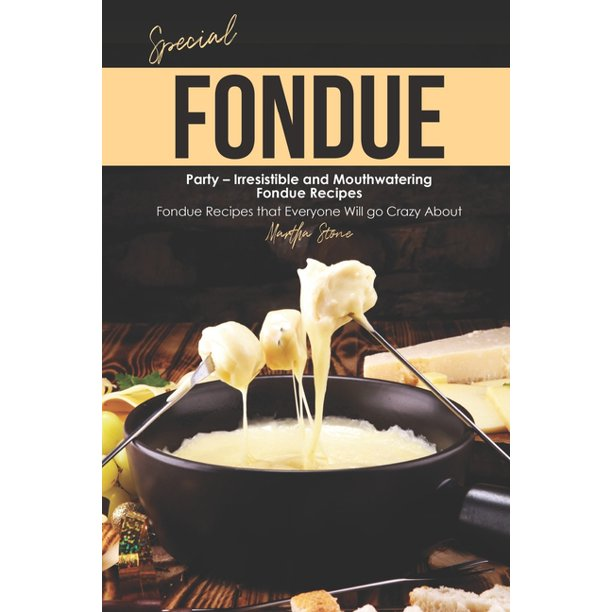 Special Fondue Party - Irresistible and Mouthwatering Fondue Recipes : Fondue Recipes that Everyone Will go Crazy About