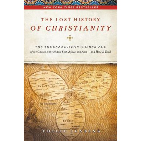The Lost History of Christianity : The Thousand-Year Golden Age of the Church in the Middle East, Africa, and Asia - And How It (In The Later Middle Ages The Church)