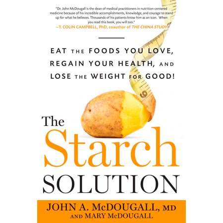 The Starch Solution : Eat the Foods You Love, Regain Your Health, and Lose the Weight for