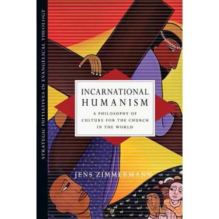Incarnational Humanism : A Philosophy of Culture for the Church in the
