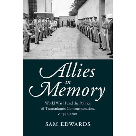 Allies In Memory  World War Ii And The Politics Of Transatlantic Commemoration  C  1941 2001