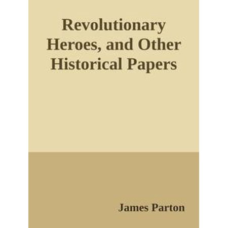 Revolutionary Heroes, and Other Historical Papers - eBook