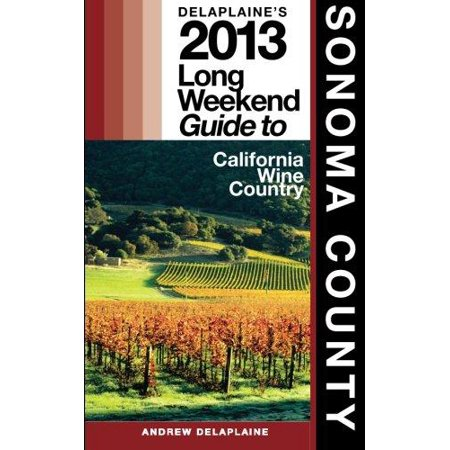 Delaplaines 2013 Long Weekend Guide To Sonoma County