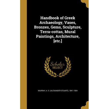- Handbook of Greek Archaeology, Vases, Bronzes, Gems, Sculpture, Terra-Cottas, Mural Paintings, Architecture, [Etc.]