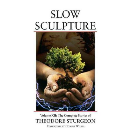 Slow Sculpture: The Complete Stories of Theodore Sturgeon by
