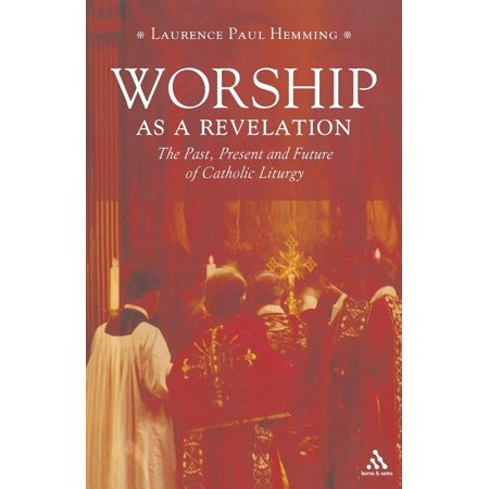 Worship as a Revelation : The Past, Present and Future of Catholic Liturgy