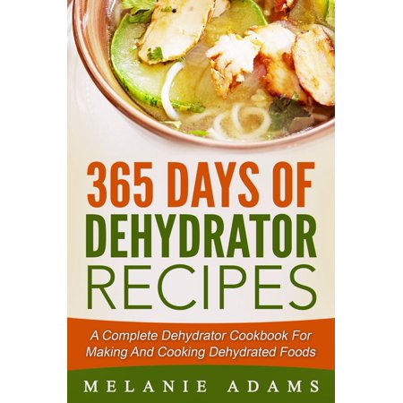 365 Days Of Dehydrator Recipes: A Complete Dehydrator Cookbook For Making And Cooking Dehydrated Foods -